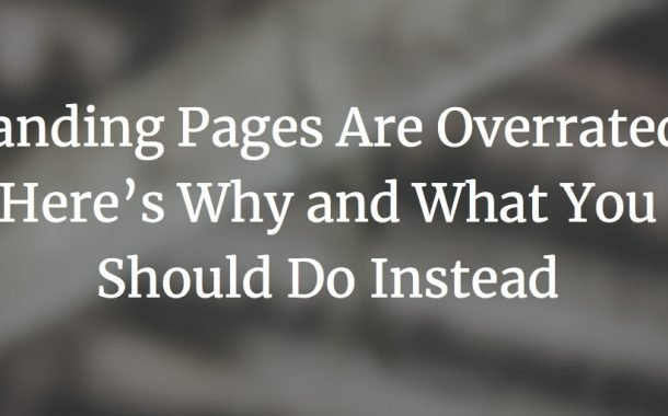 Landing Pages Are Overrated. Here's Why and What You Should Do Instead