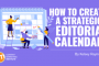 How to Create a Strategic Editorial Calendar